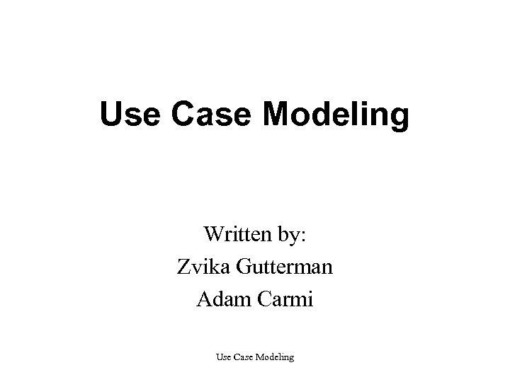 Use Case Modeling Written by: Zvika Gutterman Adam Carmi Use Case Modeling
