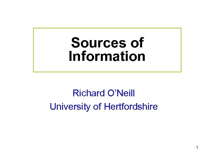 Sources of Information Richard O'Neill University of Hertfordshire 1