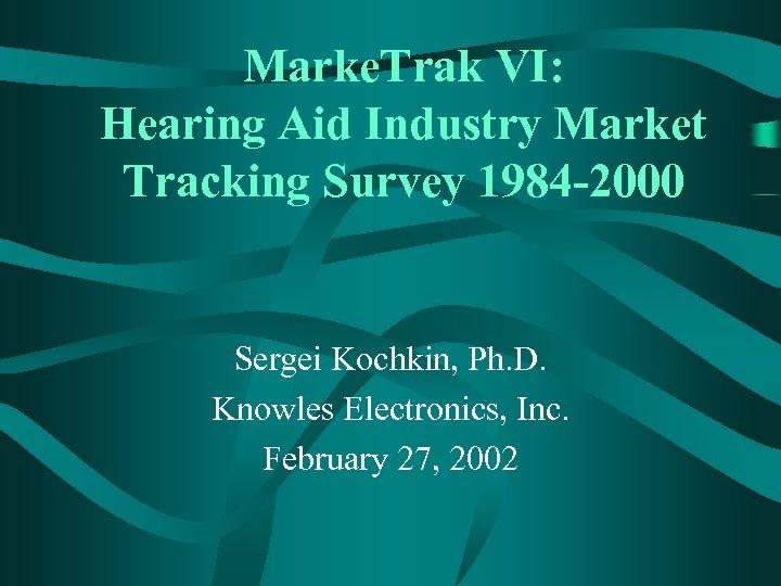 Marke. Trak VI: Hearing Aid Industry Market Tracking Survey 1984 -2000 Sergei Kochkin, Ph.