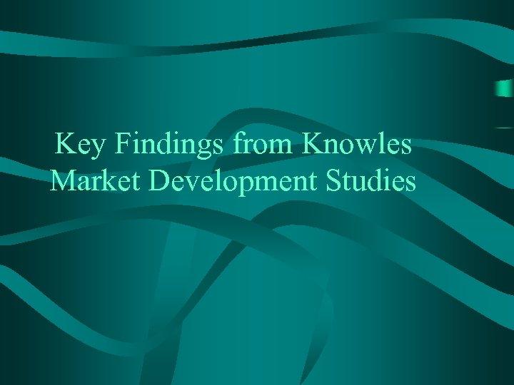 Key Findings from Knowles Market Development Studies