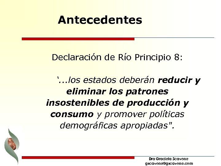 Antecedentes Declaración de Río Principio 8: '. . . los estados deberán reducir y