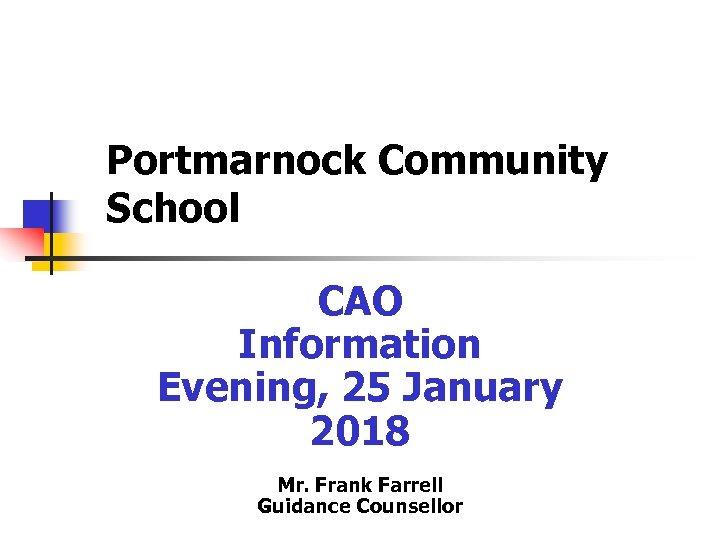 Portmarnock Community School CAO Information Evening, 25 January 2018 Mr. Frank Farrell Guidance Counsellor