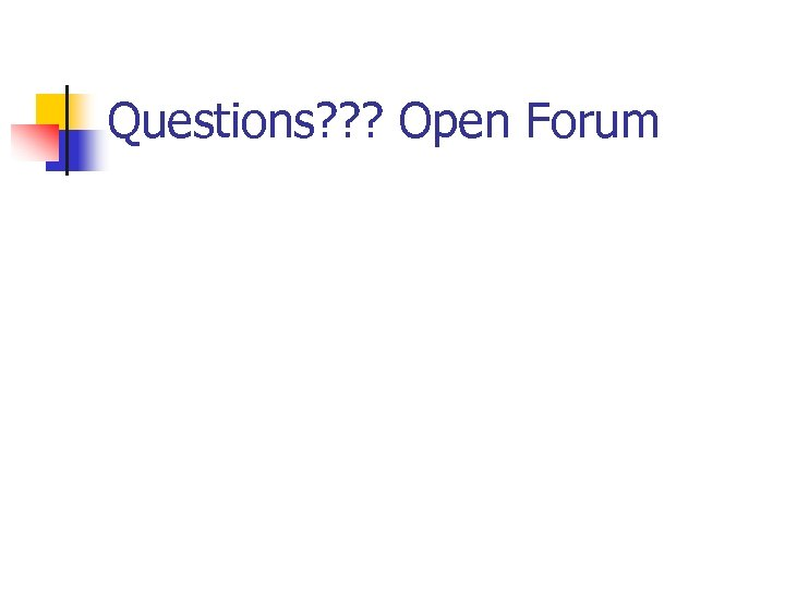 Questions? ? ? Open Forum