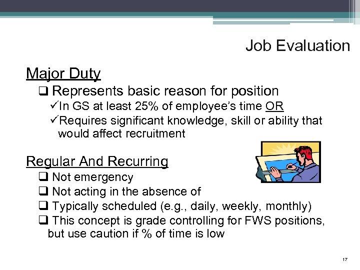 Job Evaluation Major Duty q Represents basic reason for position üIn GS at least