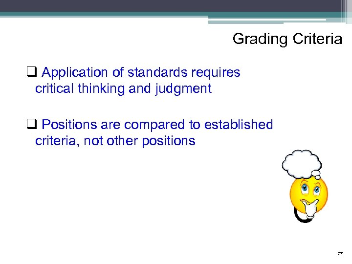 Grading Criteria q Application of standards requires critical thinking and judgment q Positions are