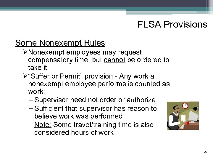 FLSA Provisions Some Nonexempt Rules: ØNonexempt employees may request compensatory time, but cannot be