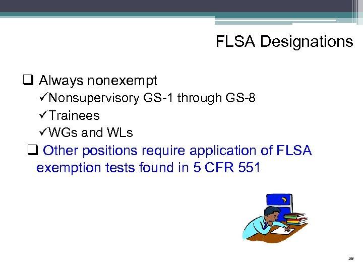 FLSA Designations q Always nonexempt üNonsupervisory GS-1 through GS-8 üTrainees üWGs and WLs q