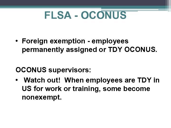 FLSA - OCONUS • Foreign exemption - employees permanently assigned or TDY OCONUS supervisors: