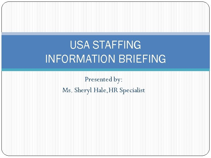 USA STAFFING INFORMATION BRIEFING Presented by: Ms. Sheryl Hale, HR Specialist