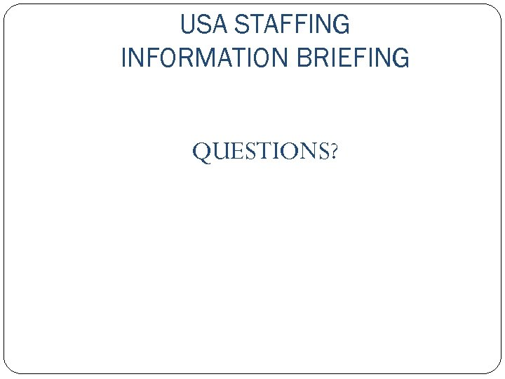 USA STAFFING INFORMATION BRIEFING QUESTIONS?