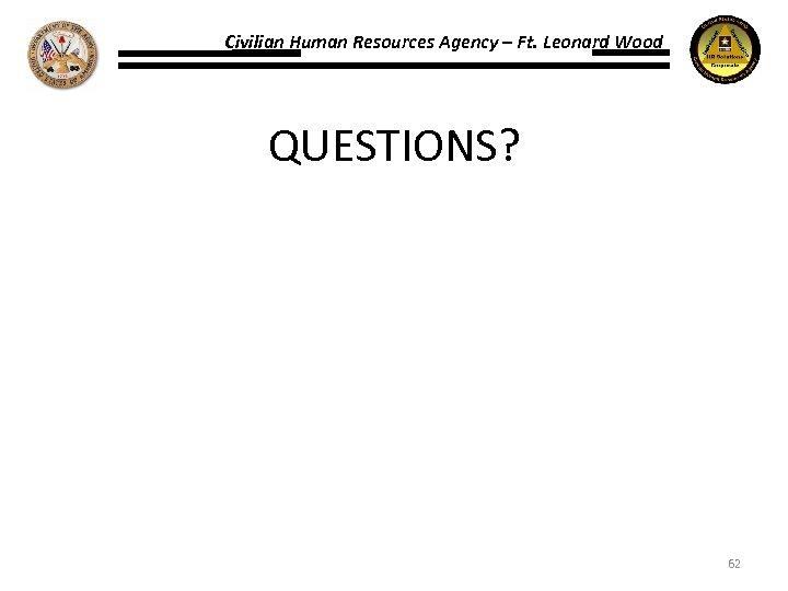 Civilian Human Resources Agency – Ft. Leonard Wood QUESTIONS? 62