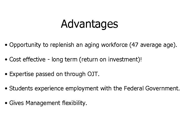 Advantages • Opportunity to replenish an aging workforce (47 average age). • Cost effective