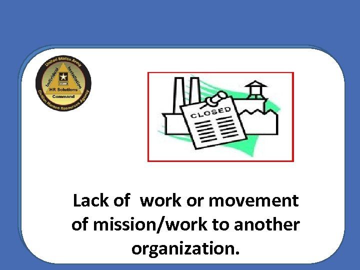 Lack of work or movement of mission/work to another organization.