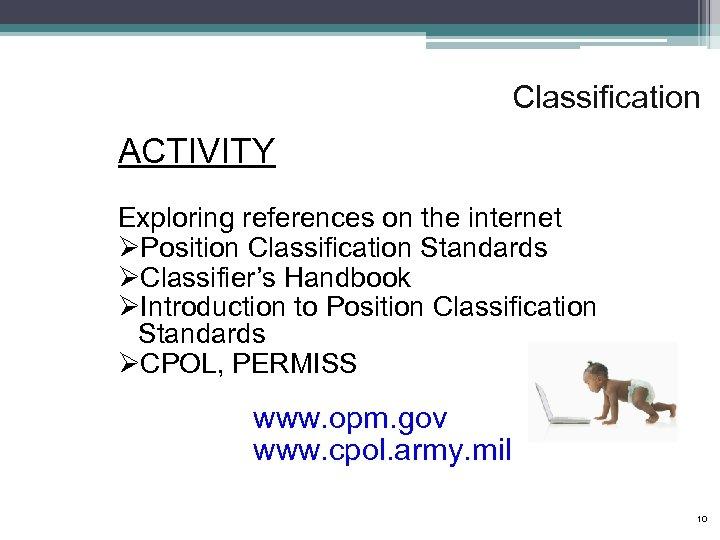 Classification ACTIVITY Exploring references on the internet ØPosition Classification Standards ØClassifier's Handbook ØIntroduction to