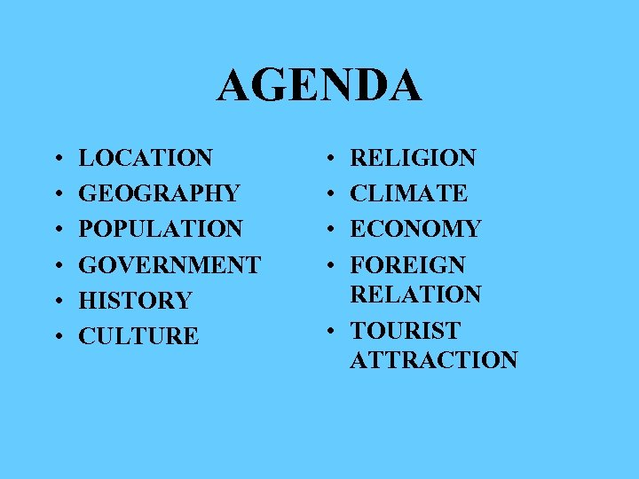 AGENDA • • • LOCATION GEOGRAPHY POPULATION GOVERNMENT HISTORY CULTURE • • RELIGION CLIMATE