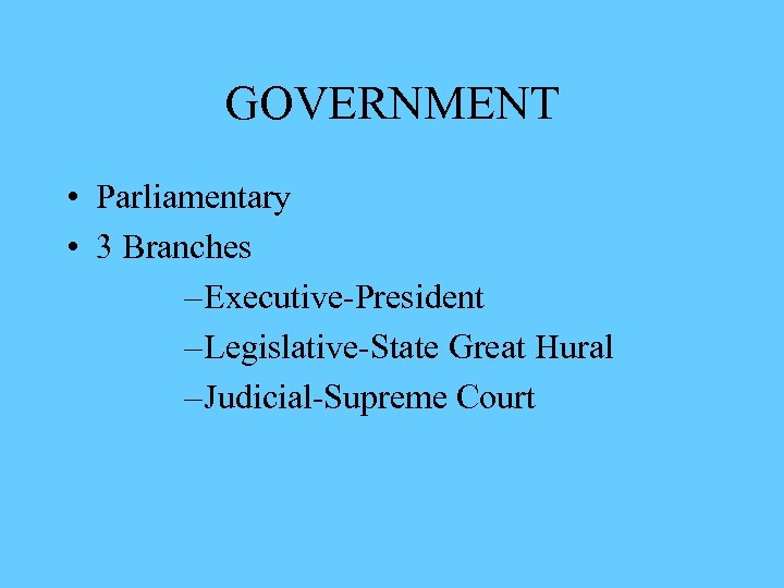 GOVERNMENT • Parliamentary • 3 Branches – Executive-President – Legislative-State Great Hural – Judicial-Supreme