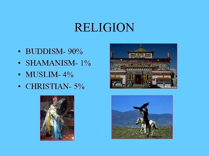 RELIGION • • BUDDISM- 90% SHAMANISM- 1% MUSLIM- 4% CHRISTIAN- 5%