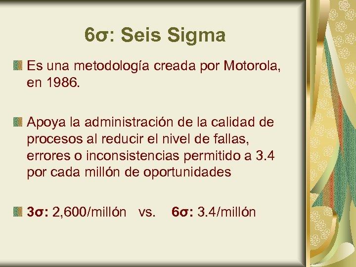 6σ: Seis Sigma Es una metodología creada por Motorola, en 1986. Apoya la administración