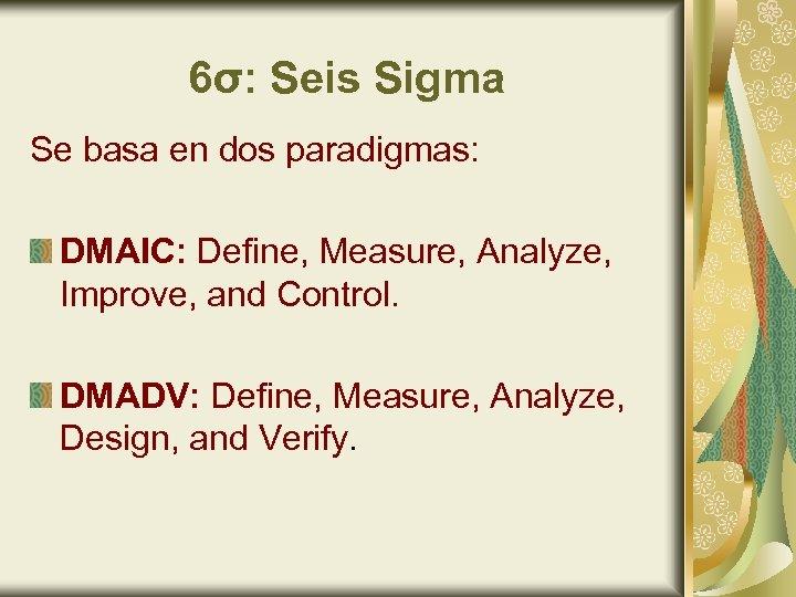 6σ: Seis Sigma Se basa en dos paradigmas: DMAIC: Define, Measure, Analyze, Improve, and