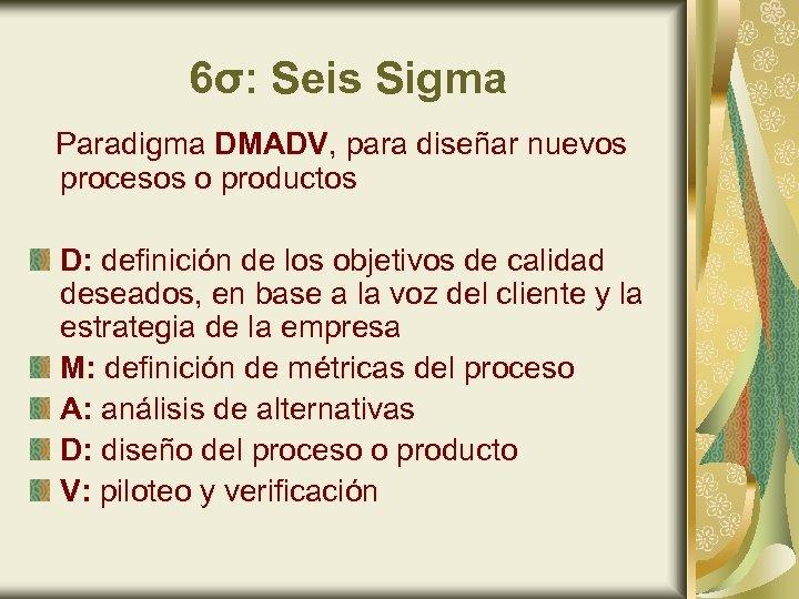 6σ: Seis Sigma Paradigma DMADV, para diseñar nuevos procesos o productos D: definición de