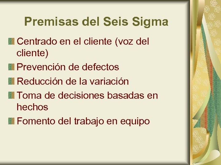 Premisas del Seis Sigma Centrado en el cliente (voz del cliente) Prevención de defectos