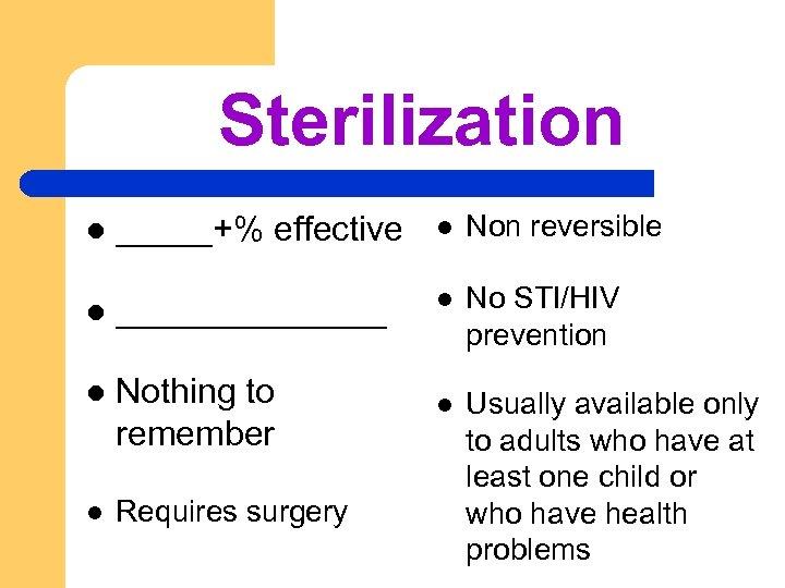 Sterilization l _____+% effective l Non reversible l _______ l No STI/HIV prevention l