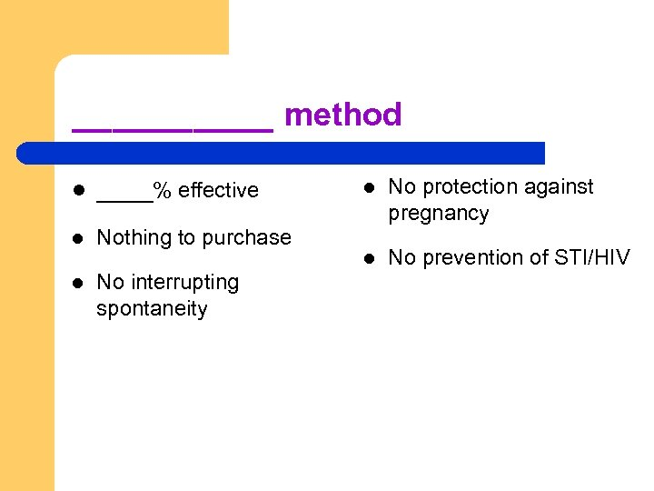 _____ method l ____% effective l Nothing to purchase l No interrupting spontaneity l