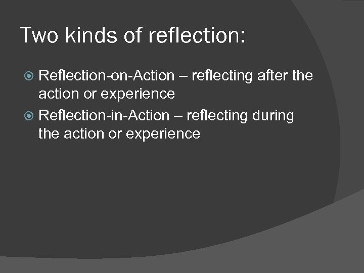 Two kinds of reflection: Reflection-on-Action – reflecting after the action or experience Reflection-in-Action –