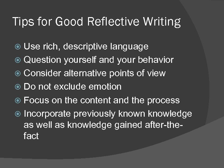 Tips for Good Reflective Writing Use rich, descriptive language Question yourself and your behavior