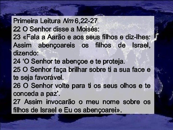 Primeira Leitura Nm 6, 22 -27 22 O Senhor disse a Moisés: 23 «Fala