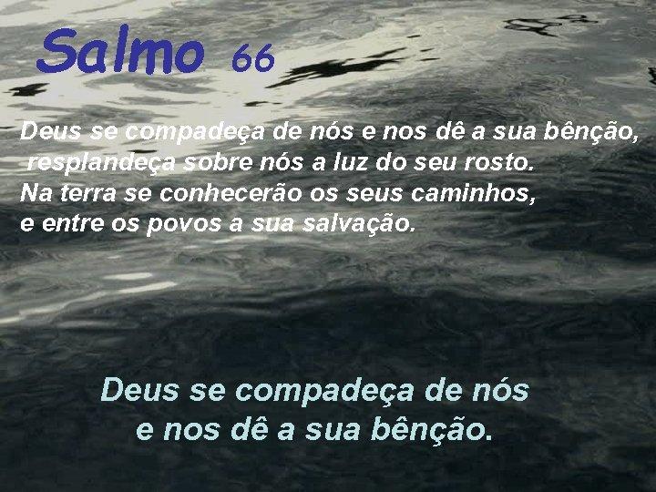 Salmo 66 Deus se compadeça de nós e nos dê a sua bênção, resplandeça