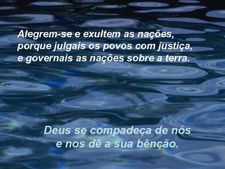 Alegrem-se e exultem as nações, porque julgais os povos com justiça, e governais as