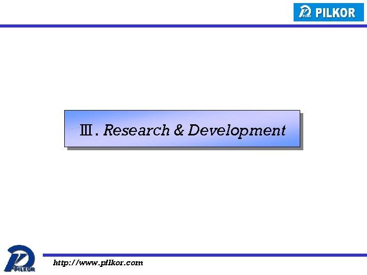 Ⅲ. Research & Development http: //www. pilkor. com