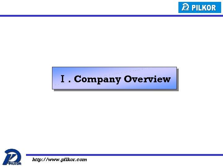 Ⅰ. Company Overview http: //www. pilkor. com