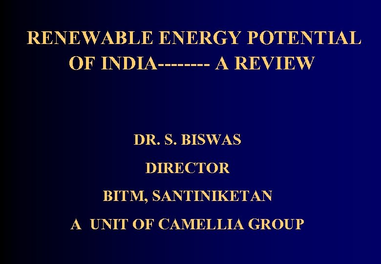RENEWABLE ENERGY POTENTIAL OF INDIA---- A REVIEW DR. S. BISWAS DIRECTOR BITM, SANTINIKETAN A