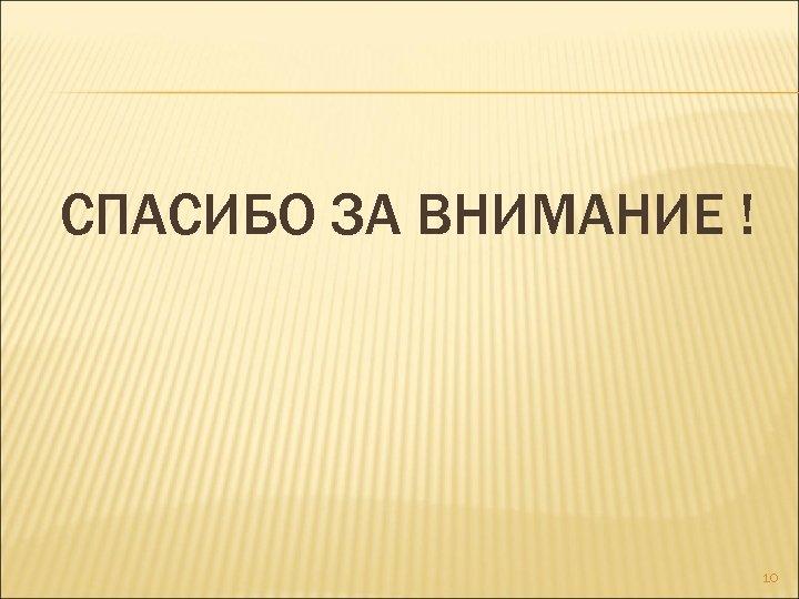 СПАСИБО ЗА ВНИМАНИЕ ! 10