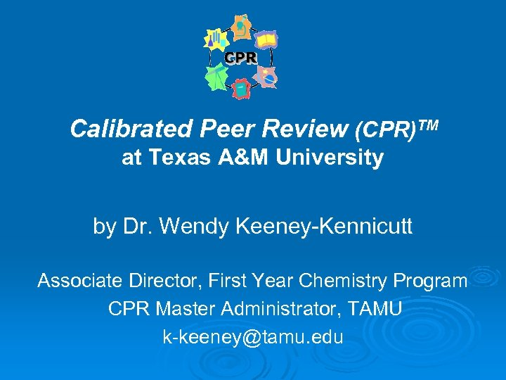 Calibrated Peer Review (CPR)TM at Texas A&M University by Dr. Wendy Keeney-Kennicutt Associate Director,