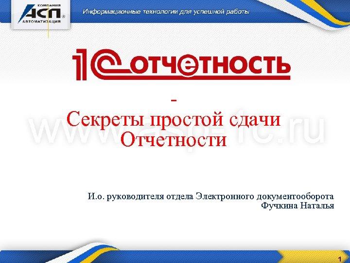 Секреты простой сдачи Отчетности И. о. руководителя отдела Электронного документооборота Фучкина Наталья 1