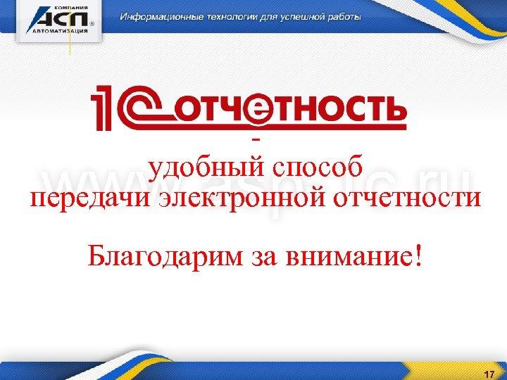 - удобный способ передачи электронной отчетности Благодарим за внимание! 17