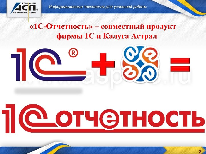 « 1 С-Отчетность» – совместный продукт фирмы 1 С и Калуга Астрал 2