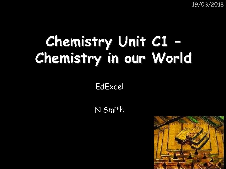 19/03/2018 Chemistry Unit C 1 – Chemistry in our World Ed. Excel N Smith