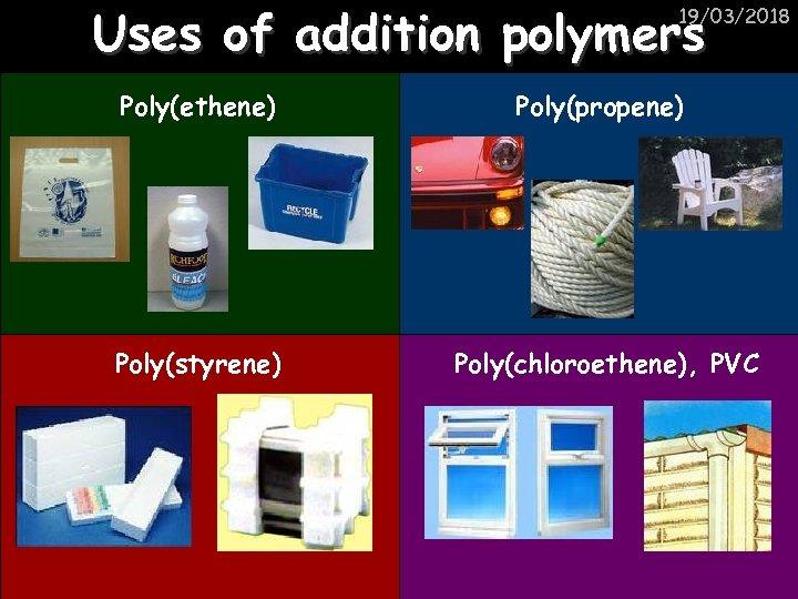 Uses of addition polymers 19/03/2018 Poly(ethene) Poly(propene) Poly(styrene) Poly(chloroethene), PVC