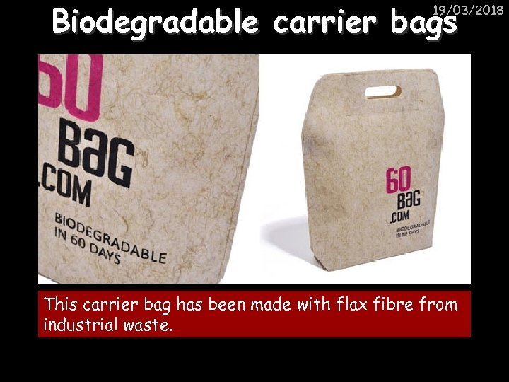 Biodegradable carrier bags 19/03/2018 This carrier bag has been made with flax fibre from