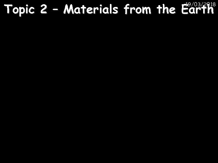 Topic 2 – Materials from the Earth 19/03/2018