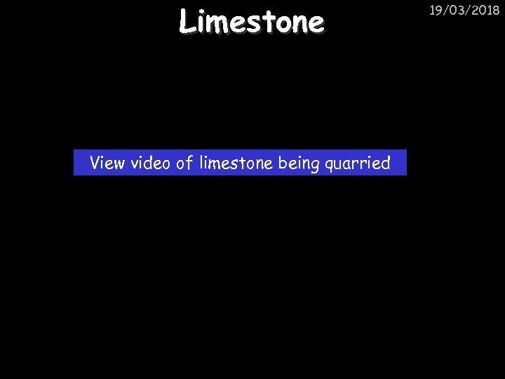 Limestone View video of limestone being quarried 19/03/2018