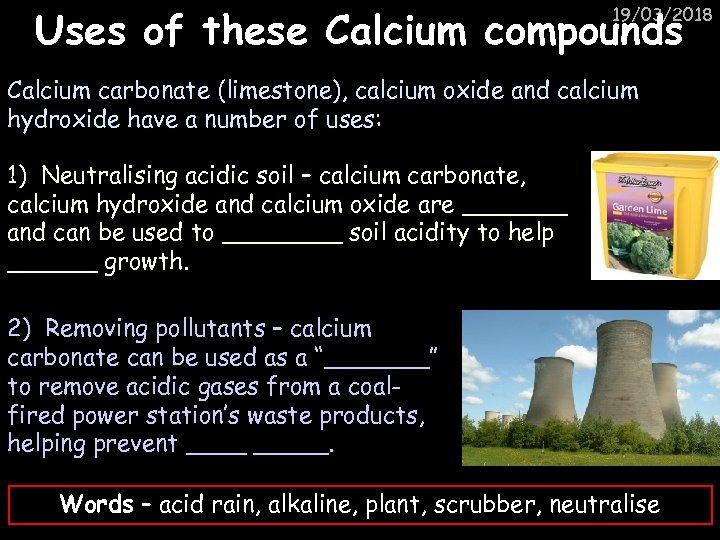 Uses of these Calcium compounds 19/03/2018 Calcium carbonate (limestone), calcium oxide and calcium hydroxide