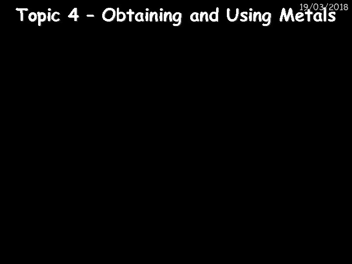 19/03/2018 Topic 4 – Obtaining and Using Metals