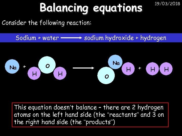 Balancing equations 19/03/2018 Consider the following reaction: Sodium + water Na + sodium hydroxide