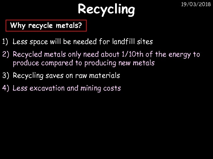 Recycling 19/03/2018 Why recycle metals? 1) Less space will be needed for landfill sites