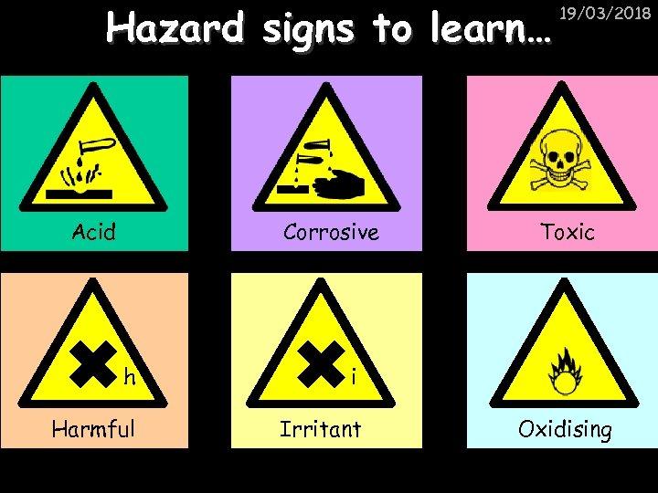 Hazard signs to learn… Acid Corrosive h Irritant Toxic i Harmful 19/03/2018 Oxidising
